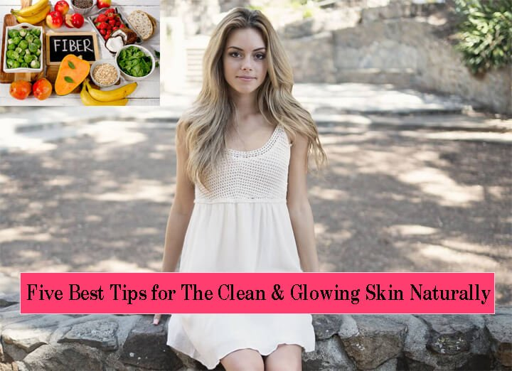 Five Best Tips for The Clean & Glowing Skin Naturally